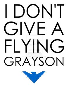 I DON'T GIVE A FLYING GRAYSON by BlackxXxLegacy.deviantart.com (Oh, but I do...)