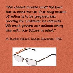 """""""We cannot foresee what the Lord has in mind for us. Our only course of action is to be prepared and worthy for whatever he requires. We must govern our actions every day with our future in mind.""""   ~M. Russell Ballard"""