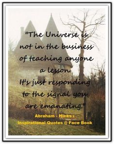 The Universe is not in the business of teaching anyone a lesson. It' just responding to the signal you are emanating. *Abraham-Hicks Quotes (AHQ1791) #universe