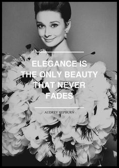 Elegance is The Only Beauty That Never Fades. - Audrey Hepturn