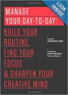 Manage Your Day-to-Day: Build Your Routine, Find Your Focus, and Sharpen Your Creative Mind (The 99U Book Series): Jocelyn K. Glei, 99U: 978...