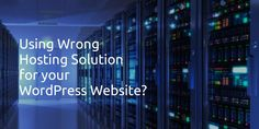 The Drawbacks of Using the Wrong Hosting Solution for Wordpress Website
