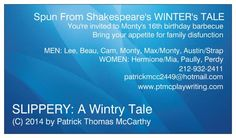 SLIPPERY: A Wintry Tale by ptmc Spun from Shakespeare's The WINTER's TALE Monty's 16, & you're invited to his Birthday Barbecue...Bring your appetite for down home family disfunction... 3 Women:  Hermione/Mia, Paully, Perdy  6 Men:  Leon, Beau, Cam, Max/Monty, Austin /Strap, Monty at 32