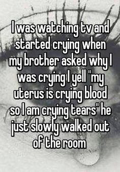 "Someone posted a whisper in the group Period stories. , which reads ""I was watching tv and started crying when my brother asked why I was crying I yell ""my uterus is crying blood so I am crying tears"" he just slowly walked out of the room "" Stupid Funny, Funny Texts, Funny Jokes, Hilarious, Funny Stuff, Crying Tears, Crying Blood, Blood Tears, Period Humor"