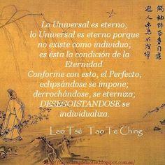 """""""Lo Universal es eterno; lo Universal es eterno porque no existe como individuo; es ésta la condición de la Eternidad. Conforme con esto, el Perfecto, eclipsándose se impone; derrochándose, se eterniza; DESEGOISTANDOSE se individualiza."""" · Tao Te Ching · Lao Tsé ·"""