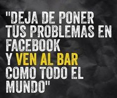 Deja de poner tus problemas en Facebook y ven al bar como todo el mundo.