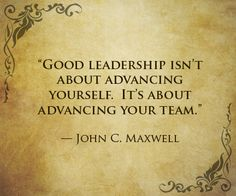 """Good leadership isn't about advancing yourself. It's about advancing your team."" — John C. Maxwell"