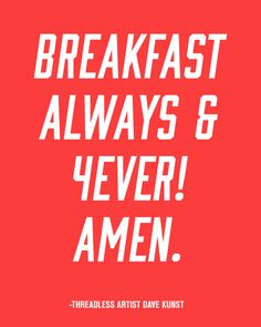 """Breakfast always & 4ever! Amen."" - Dave Kunst / Threadless Artist Quotes"