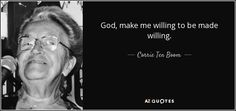 God, make me willing to be made willing. - Corrie Ten Boom
