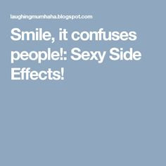 Smile, it confuses people!: Sexy Side Effects!