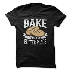 Bake The World A Better Place - I love this expression, and would want to buy the shirt if the design were better!