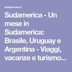 Sudamerica - Un mese in Sudamerica: Brasile, Uruguay e Argentina -  Viaggi, vacanze e turismo: Turisti per Caso