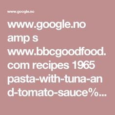 www.google.no amp s www.bbcgoodfood.com recipes 1965 pasta-with-tuna-and-tomato-sauce%3famp