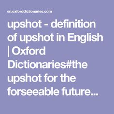 upshot - definition of upshot in English | Oxford Dictionaries#the upshot for the forseeable future...