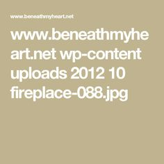www.beneathmyheart.net wp-content uploads 2012 10 fireplace-088.jpg
