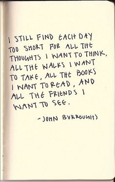 I still find each day too short for all the thoughts I want to think, all the walks I want to take, all the books I want to read, and all the friends I want to see.  ~ John Burrough