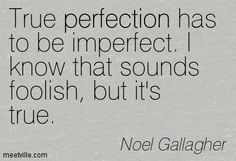 True perfection has to be imperfect. I know that sounds foolish, but it's true. Noel Gallagher
