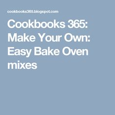 Cookbooks 365: Make Your Own: Easy Bake Oven mixes