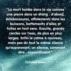 """""""La mort tombe dans la vie comme une pierre dans un étang : d'abord, éclaboussures, affolements dans les buissons, battements d'ailes et fuites en tout sens. Ensuite, grands cercles sur l'eau, de plus en plus larges. Enfin le calme à nouveau, mais pas du tout le même silence qu'auparavant, un silence, comment dire : assourdissant."""" Christian Bobin"""