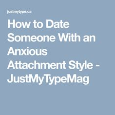 How to Date Someone With an Anxious Attachment Style - JustMyTypeMag