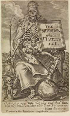 Engraved frontispiece to Jean Puget de la Serre, 'The Mirrour which Flatters not' (London, Elizabeth Purslowe for R. Thrale, 1639), trans by T.C.;  Death, seated on a pile of skulls and bones, wearing crown and ermine cloak, and holding a sceptre and a frame enclosing the title; one foot on a sphere; by the other foot, a winged hourglass with skull on top.  Engraving 1639, by John Payne