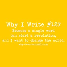 Why I Write, my #1 reason is pretty much this, if not the world, at least a person. Because that, in itself, is changing the world.