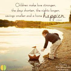 #Children make #love #stronger, the days shorter, the nights longer, #savings smaller and a home #happier. -Unknown #parenting #loving #truth #truetalk #unconditionallove #happiness #StGeorge #SouthJordan #PleasantGrove #Bountiful #Utah #UT #addressthecause #brainbalance #afterschoolprogram