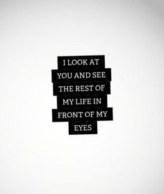"""""""I look at you and see the rest of my life in front of my eyes."""""""