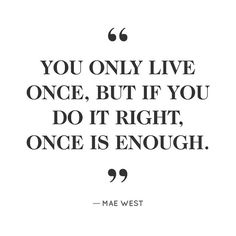 """You only live once, but if you do it right, once is enough."" -Mae West"