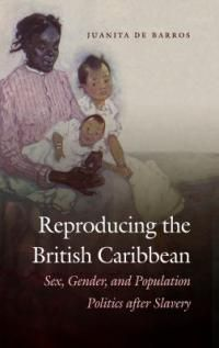 Reproducing the British Caribbean : sex, gender, and population politics after slavery /
