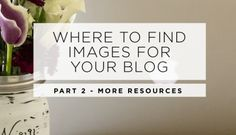 WHERE TO FIND IMAGES FOR YOUR BLOG: PART 2