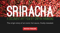 "The Sriracha documentary is finally here! Sriracha has earned a cult following, but the story of this spicy sauce is a mystery to most fans. Dedicated to Sriracha lovers, this fast-paced documentary travels around the globe to reveal its origin and the man behind the iconic ""rooster sauce.""   This trailer also links to the purchase site, where you can stream and/or download the film for just $5!"