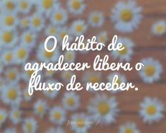 O hábito de agradecer libera o fluxo de receber. Mais