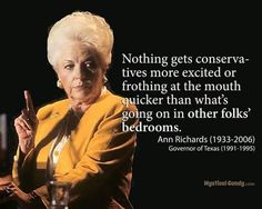 """""""Nothing gets conservatives more excited or frothing at the mouth quicker than what's going on in other folks' bedrooms."""" Texas Governor Ann Richards How True! Ann Richards, Free Thinker, Pro Choice, What Goes On, Ohana, Quotations, Thoughts, Shit Happens, Sayings"""