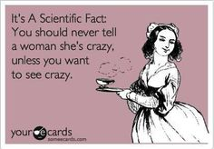 I read somewhere once: They say men are stupid and women are crazy. But the truth is, women are crazy because men are stupid! lol