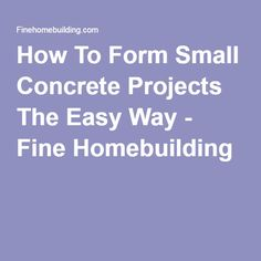 How To Form Small Concrete Projects The Easy Way - Fine Homebuilding