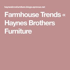 Farmhouse Trends Haynes Brothers Furniture