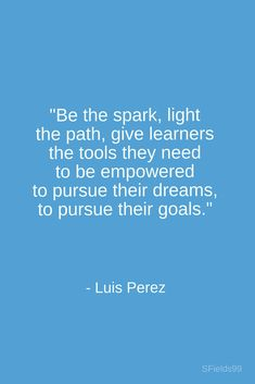 """""""Be the spark, light the path, give learners the tools they need to be empowered, to pursue their dreams, to pursue their goals."""" -Luis Perez. #motivation #inspiration #growth #personal #development #newyear #newyou #truth #learning #affirmation #quote #sfields99"""