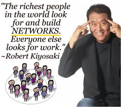 The richest people in the world look for and build NETWORKS. Everyone else looks for work. Robert Kiyosaki