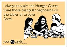 Funny Cry for Help Ecard: I always thought the Hunger Games were those triangular pegboards on the tables at Cracker Barrel.
