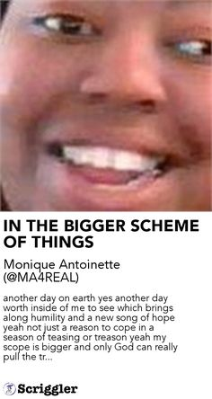 IN THE BIGGER SCHEME OF THINGS by Monique Antoinette (@MA4REAL) https://scriggler.com/detailPost/story/52108 another day on earth yes another day worth inside of me to see which brings along humility and a new song of hope yeah not just a reason to cope in a season of teasing or treason yeah my scope is bigger and only God can really pull the tr...