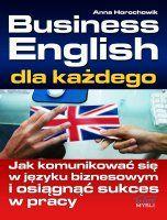 Business English dla każdego / Anna Horochowik    Biznesowy angielski w praktyce, czyli jak komunikować się w języku biznesowym i osiągnąć sukces w pracy?