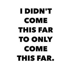 I didn't come this far to only come this far.