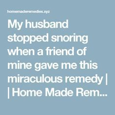 My husband stopped snoring when a friend of mine gave me this miraculous remedy | | Home Made Remedies