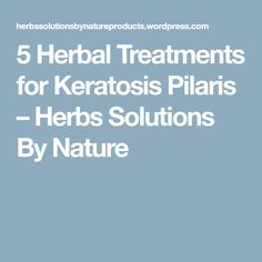 5 Herbal Treatments for Keratosis Pilaris – Herbs Solutions By Nature Warts, Dead Skin, Keratin, Herbalism, Conditioner, Health, Nature, Sally, Salud