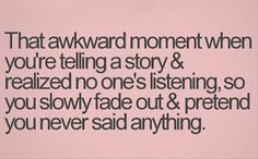 """That awkward moment. When this happens to me, I actually say out loud """" nobody is listing so I'll just stop talking"""" and see if anyone notices. So far, nobody cares."""