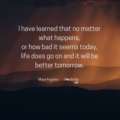 I have learned that no matter what happens or how bad it seems today life does go on and it will be better tomorrow. #MayaAngelou #positivitynote #upliftingyourspirit
