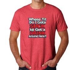 e469f24c Whose Tit Do I Gota Suck to Get a Drink Around Here - Pub Shirt - Party Tee  - Funny T-Shirt - Suck - Tits - Drink | Amazon.com