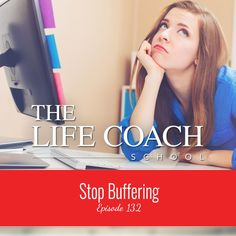 The Life Coach School Podcast Episode #132: Stop Buffering