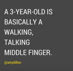 "Truth about 3 yr olds! Honestly, they say ""ohh, terrible twos"" nah...three's the worst (IMO) Once you get to 4, it's ok for a bit ;)"